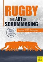 Rugby: The Art of Scrummaging A History, a Manual and a Law Dissertation on the Rugby Scrum by Enrique (TOPO) Rodriguez