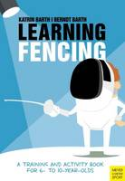 Learning Fencing A Training and Activity Book for 6 to 10 Year Olds by Katrin Barth, Berndt Barth