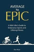 Average to Epic A Mid-Lifer's Guide to Endurance Sports and Lifelong Fitness by Don Rose
