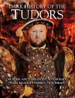 Dark History of the Tudors Murder, adultery, incest, witchcraft, wars, religious persecution, piracy by Judith John