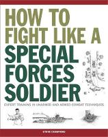 How To Fight Like A Special Forces Soldier Expert Training in Unarmed and Armed Combat Techniques by Steve Crawford