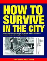 How to Survive in the City Protecting yourself against terrorism, natural disasters, assault, fires, and everyday hazards by Chris McNab, Joanna Rabiger
