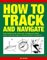 How to Track and Navigate Route-finding in the wilderness, tracking and trailing, using a map and compass, and preparing for emergencies by Neil Wilson