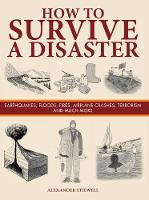 How to Survive a Disaster Earthquakes, Floods, Fires, Airplane Crashes, Terrorism and Much More by Alexander Stilwell