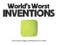 World's Worst Inventions The Craziest Gadgets and Machines Ever Made by Jack Watkins