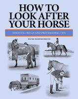How To Look After Your Horse Essential Skills and Professional Tips by Peter Brookesmith
