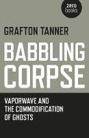 Babbling Corpse Vaporwave and the Commodification of Ghosts by Grafton Tanner