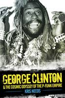 George Clinton and the Cosmic Odyssey of the P-Funk Empire by Kris Needs