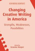 Changing Creative Writing in America Strengths, Weaknesses, Possibilities by Graeme Harper