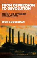 From Depression to Devolution Economy and Government in Wales, 1934-2006 by Leon Gooberman