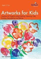 Artworks for Kids Creative Art Projects Using Painting, Weaving, Clay, Printing, Recyclables and Nature by Lori VanKirk Shue