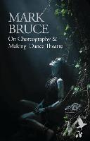 On Choreography and Making Dance Theatre by Mark Bruce
