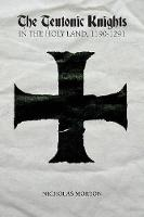 The Teutonic Knights in the Holy Land, 1190-1291 by Nicholas Morton