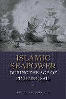 Islamic Seapower during the Age of Fighting Sail by Philip MacDougall
