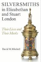 Silversmiths in Elizabethan and Stuart London Their Lives and their Marks by David M. Mitchell