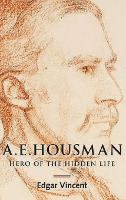 A.E. Housman Hero of the Hidden Life by Edgar Vincent