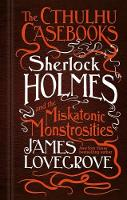 The Cthulhu Casebooks - Sherlock Holmes and the Miskatonic Monstrosities by James Lovegrove