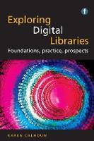 Exploring Digital Libraries Foundations, Practice, Prospects by Karen Calhoun
