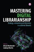 Mastering Digital Librarianship Strategy, Networking and Discovery in Academic Libraries by Alison Mackenzie