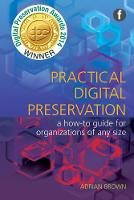 Practical Digital Preservation A How-to Guide for Organizations of Any Size by Adrian Brown