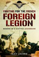 Fighting for the French Foreign Legion Memoirs of a Scottish Legionnaire by Alex Lochrie