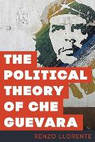 The Political Theory of Che Guevara by Renzo Llorente
