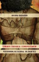 Towards Corporeal Cosmopolitanism Performing Decolonial Solidarities by Anjana Raghavan