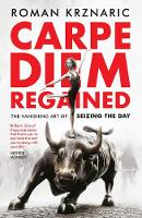 Carpe Diem Regained The Vanishing Art of Seizing the Day by Roman Krznaric