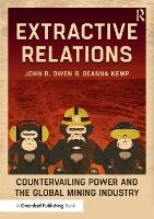 Extractive Relations Countervailing Power and the Global Mining Industry by John R. Owen, Deanna Kemp