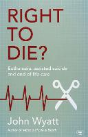 Right to Die? Euthanasia, Assisted Suicide and End-of-Life Care by John Wyatt