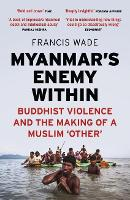 Myanmar's Enemy Within Buddhist Violence and the Making of a Muslim 'Other' by Francis Wade