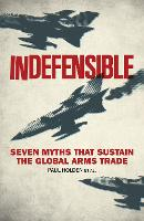 Indefensible Seven Myths that Sustain the Global Arms Trade by Paul Holden, Bridget Conley-Zilkic, Alex De Waal, Sarah Detzner