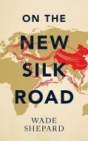 On the New Silk Road Journeying through China's Artery of Power by Wade Shepard