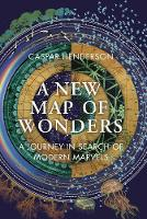 A New Map of Wonders A Journey in Search of Modern Marvels by Caspar Henderson