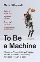 To Be a Machine Adventures Among Cyborgs, Utopians, Hackers, and the Futurists Solving the Modest Problem of Death by Mark O'Connell