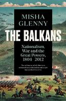 The Balkans, 1804-2012 Nationalism, War and the Great Powers by Misha Glenny