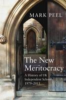 The New Meritocracy A History of UK Independent Schools 1979-2014 by Mark Peel