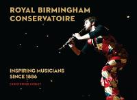 Royal Birmingham Conservatoire Inspiring Musicians Since 1886 by Christopher Morley