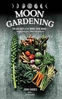 Moon Gardening Ancient and Natural Ways to Grow Healthier, Tastier Food by John Harris, Jim Rickards