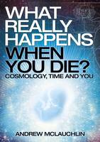 What Really Happens When You Die? by Andrew McLauchlin
