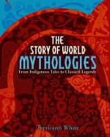 The Story of World Mythologies by Terri-Ann White