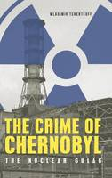 The Crime of Chernobyl - The Nuclear Gulag by Wladimir Tchertkoff