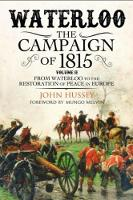 Waterloo: The 1815 Campaign From Waterloo to the Restoration of Peace in Europe by John Hussey