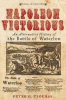 Napoleon Victorious! An Alternative History of the Battle of Waterloo by Peter G. Tsouras