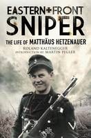 Eastern Front Sniper The Life of Matth Us Hetzenauer by Roland Kaltenegger
