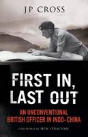 First in, Last Out An Unconventional British Officer in Indo-China by J. P. Cross