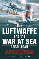 The Luftwaffe and the War at Sea As Seen by Officers of the Kriegsmarine and Luftwaffe by David Isby