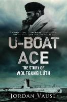 U-Boat Ace The Story of Wolfgang Luth by Jordan Vause