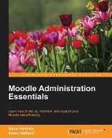 Moodle Administration Essentials by Gavin Henrick, Professor Karen, BSc(Hons), MSc, CertEd, SRN Holland