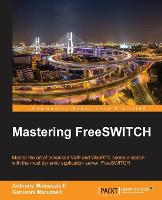 Mastering FreeSWITCH by Giovanni Maruzzelli, Anthony Minessale II